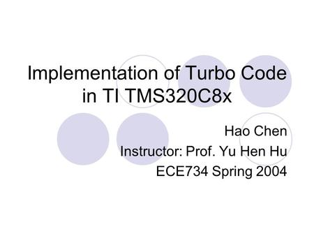 Implementation of Turbo Code in TI TMS320C8x Hao Chen Instructor: Prof. Yu Hen Hu ECE734 Spring 2004.
