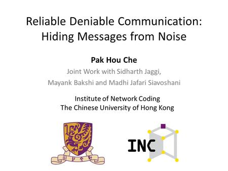 Reliable Deniable Communication: Hiding Messages from Noise Pak Hou Che Joint Work with Sidharth Jaggi, Mayank Bakshi and Madhi Jafari Siavoshani Institute.