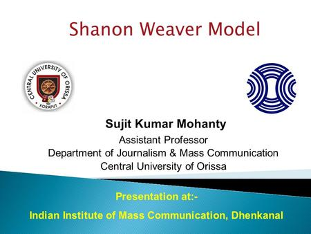 Shanon Weaver Model Sujit Kumar Mohanty Assistant Professor Department of Journalism & Mass Communication Central University of Orissa Presentation at:-