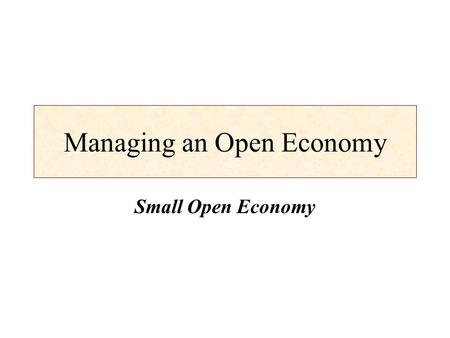 Managing an Open Economy Small Open Economy. Learning Objectives Introduce the concept of the small open economy. Develop the IS and LM models for a small.