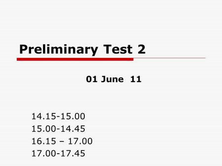 Preliminary Test 2 01 June 11 14.15-15.00 15.00-14.45 16.15 – 17.00 17.00-17.45.