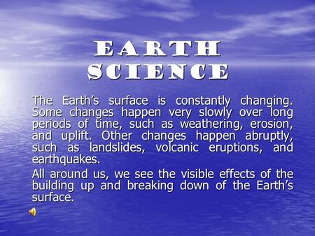 Earth Science The Earth's surface is constantly changing. Some changes happen very slowly over long periods of time, such as weathering, erosion, and uplift.