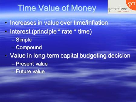 Time Value of Money Increases in value over time/inflation Increases in value over time/inflation Interest (principle * rate * time) Interest (principle.