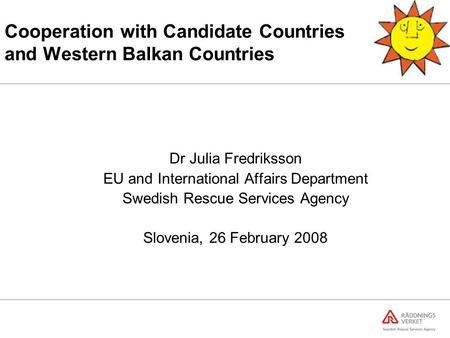 Cooperation with Candidate Countries and Western Balkan Countries Dr Julia Fredriksson EU and International Affairs Department Swedish Rescue Services.