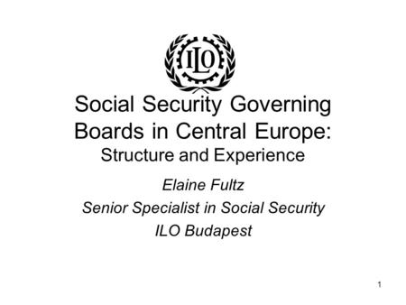 1 Social Security Governing Boards in Central Europe: Structure and Experience Elaine Fultz Senior Specialist in Social Security ILO Budapest.