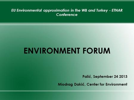 EU Environmental approximation in the WB and Turkey - ETNAR Conference ENVIRONMENT FORUM Palić, September 24 2013 Miodrag Dakić, Center for Environment.