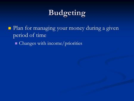 Budgeting Plan for managing your money during a given period of time Changes with income/priorities.