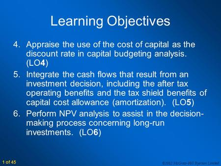 ©2012 McGraw-Hill Ryerson Limited 1 of 45 Learning Objectives 4.Appraise the use of the cost of capital as the discount rate in capital budgeting analysis.
