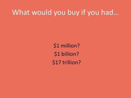 What would you buy if you had… $1 million? $1 billion? $17 trillion?