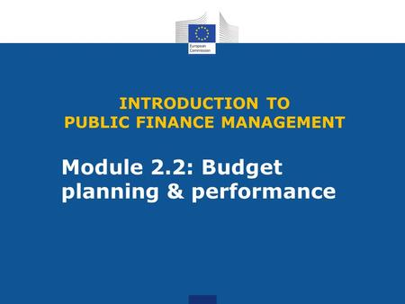 Module 2.2: Budget planning & performance INTRODUCTION TO PUBLIC FINANCE MANAGEMENT.