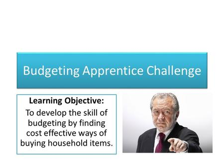 Budgeting Apprentice Challenge Learning Objective: To develop the skill of budgeting by finding cost effective ways of buying household items.