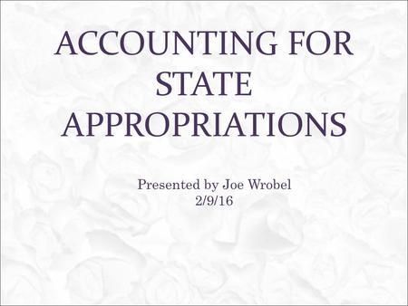 ACCOUNTING FOR STATE APPROPRIATIONS Presented by Joe Wrobel 2/9/16.