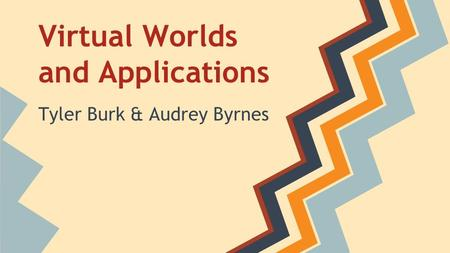 Virtual Worlds and Applications Tyler Burk & Audrey Byrnes.