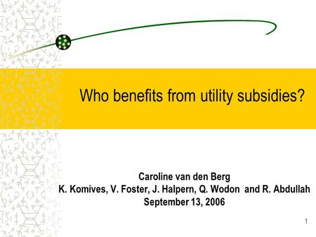 1 Who benefits from utility subsidies? Caroline van den Berg K. Komives, V. Foster, J. Halpern, Q. Wodon and R. Abdullah September 13, 2006.