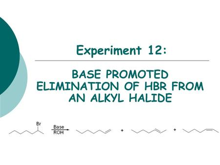 Experiment 12: BASE PROMOTED ELIMINATION OF HBR FROM AN ALKYL HALIDE.