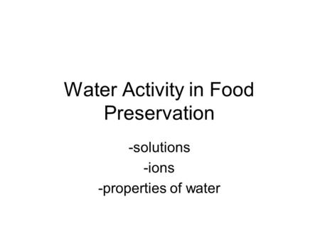 Water Activity in Food Preservation -solutions -ions -properties of water.