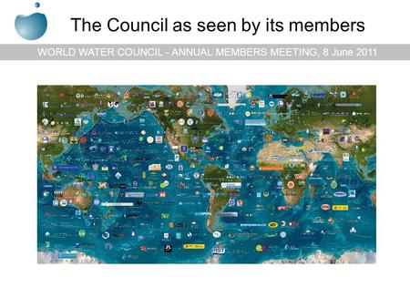 WORLD WATER COUNCIL - ANNUAL MEMBERS MEETING, 8 June 2011 The Council as seen by its members.