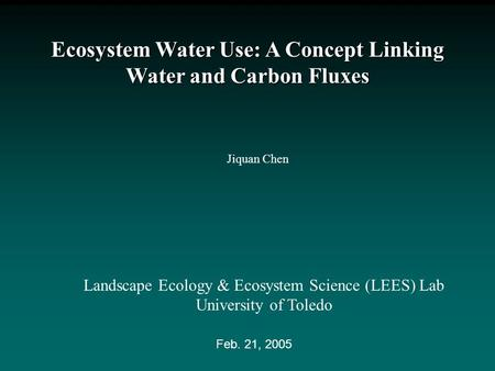 Ecosystem Water Use: A Concept Linking Water and Carbon Fluxes Jiquan Chen Landscape Ecology & Ecosystem Science (LEES) Lab University of Toledo Feb. 21,