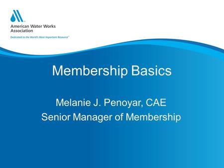 Membership Basics Melanie J. Penoyar, CAE Senior Manager of Membership.