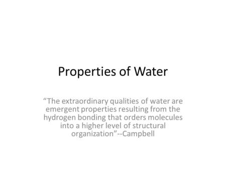 "Properties of Water ""The extraordinary qualities of water are emergent properties resulting from the hydrogen bonding that orders molecules into a higher."