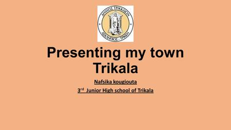 Presenting my town Trikala Nafsika kougiouta 3 rd Junior High school of Trikala.