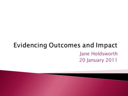Jane Holdsworth 20 January 2011. The terminology of outcomes and impact How to evidence outcomes and impact Methods for collecting evidence Sources of.