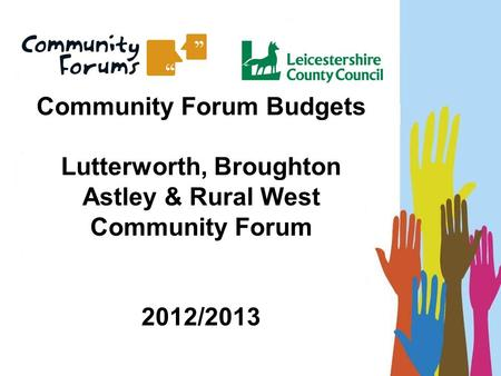 Community Forum Budgets Lutterworth, Broughton Astley & Rural West Community Forum 2012/2013.