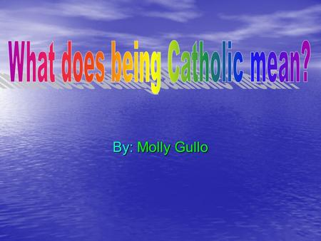 By: Molly Gullo. Being catholic Some people take time out of their day to go reflect on their lives and talk to God People volunteer at charities to help.