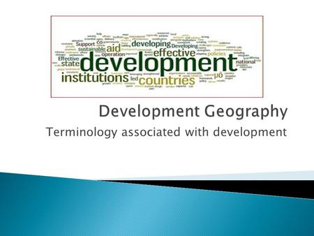 Terminology associated with development.  The measure of how a country is economically, socially, culturally or technologically advanced. Aspects of.