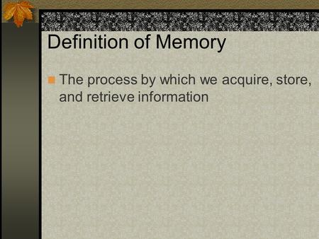 Definition of Memory The process by which we acquire, store, and retrieve information.