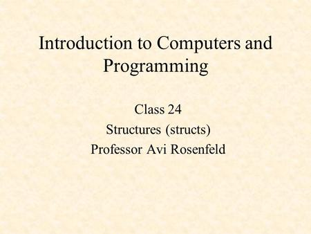 Introduction to Computers and Programming Class 24 Structures (structs) Professor Avi Rosenfeld.