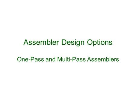 Assembler Design Options One-Pass and Multi-Pass Assemblers.