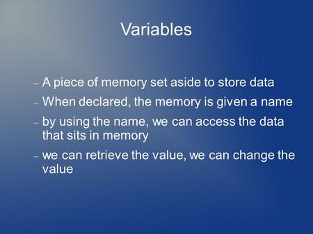 Variables  A piece of memory set aside to store data  When declared, the memory is given a name  by using the name, we can access the data that sits.