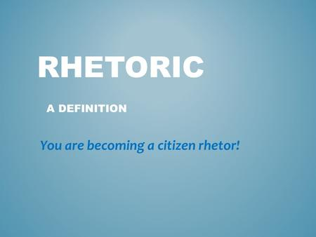 RHETORIC A DEFINITION You are becoming a citizen rhetor!