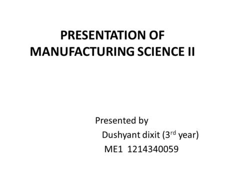 PRESENTATION OF MANUFACTURING SCIENCE II Presented by Dushyant dixit (3 rd year) ME1 1214340059.
