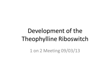 Development of the Theophylline Riboswitch 1 on 2 Meeting 09/03/13.