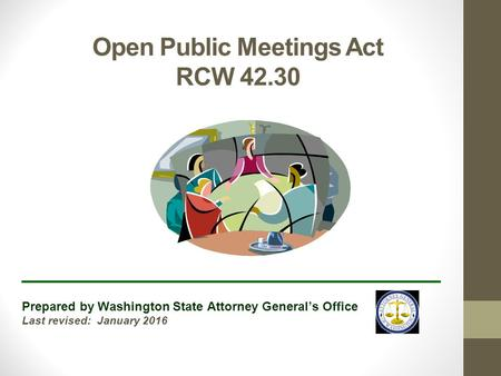 Open Public Meetings Act RCW 42.30 ______________________________ Prepared by Washington State Attorney General's Office Last revised: January 2016.
