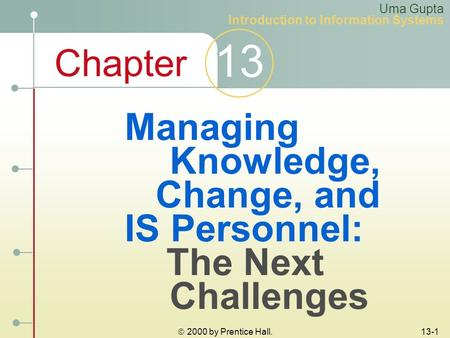 Chapter 13  2000 by Prentice Hall. 13-1 Managing Knowledge, Change, and IS Personnel: The Next Challenges Uma Gupta Introduction to Information Systems.