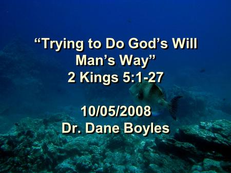 """Trying to Do God's Will Man's Way"" 2 Kings 5:1-27 10/05/2008 Dr. Dane Boyles."
