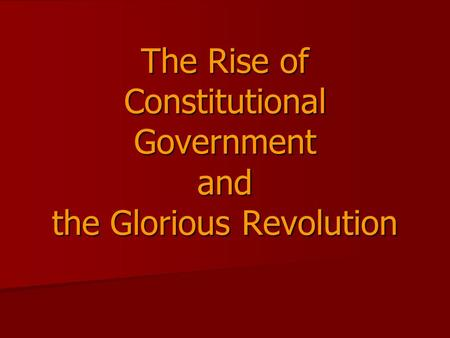 The Rise of Constitutional Government and the Glorious Revolution.