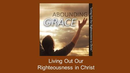 Living Out Our Righteousness in Christ. THE LOVE OF CHRIST GOD'S GREAT LOVE FOR US IS IN CHRIST. JESUS OUR LORD ENABLES US TO BE VICTORIOUS FOR EVERY.