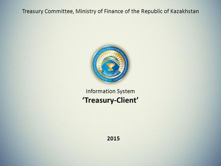 Information System 'Treasury-Client' 2015 Treasury Committee, Ministry of Finance of the Republic of Kazakhstan.