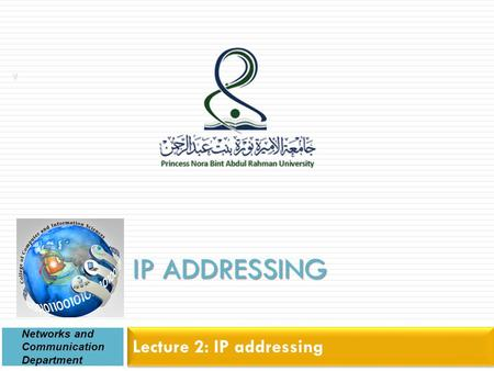 IP ADDRESSING Lecture 2: IP addressing Networks and Communication Department 1.