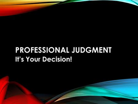 PROFESSIONAL JUDGMENT It's Your Decision!. WHAT IS PROFESSIONAL JUDGMENT? Section 479A in the HEA authorizes us to use PJ.