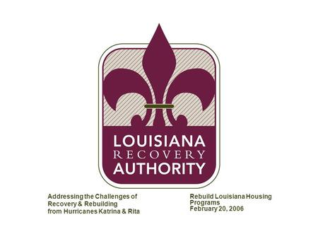 MW-AT1604-20051215-153E Addressing the Challenges of Recovery & Rebuilding from Hurricanes Katrina & Rita Rebuild Louisiana Housing Programs February 20,
