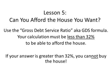 "Lesson 5: Can You Afford the House You Want? Use the ""Gross Debt Service Ratio"" aka GDS formula. Your calculation must be less than 32% to be able to afford."