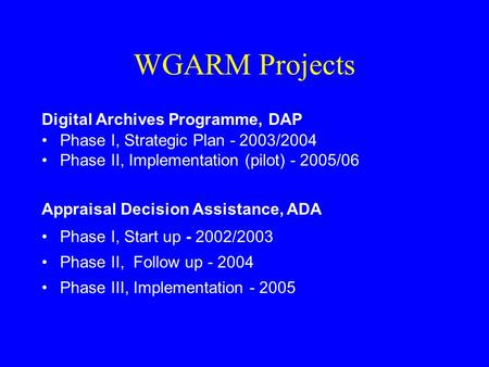 WGARM Projects Digital Archives Programme, DAP Phase I, Strategic Plan - 2003/2004 Phase II, Implementation (pilot) - 2005/06 Appraisal Decision Assistance,