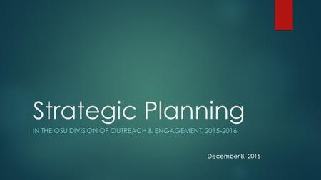 Strategic Planning IN THE OSU DIVISION OF OUTREACH & ENGAGEMENT, 2015-2016 December 8, 2015.