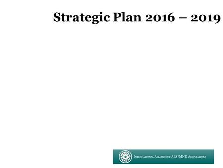 Strategic Plan 2016 – 2019. GOAL: A world free of ALS/MND TAGLINE/BRANDING: United in the worldwide fight against ALS/MND.