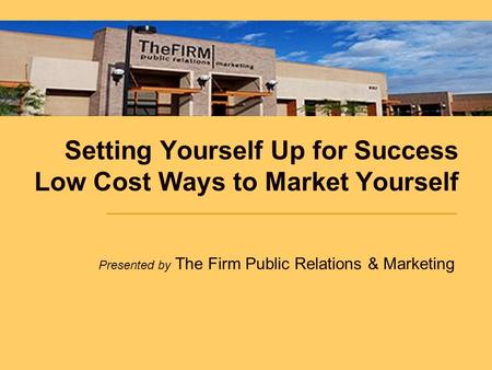 Setting Yourself Up for Success Low Cost Ways to Market Yourself Presented by The Firm Public Relations & Marketing.